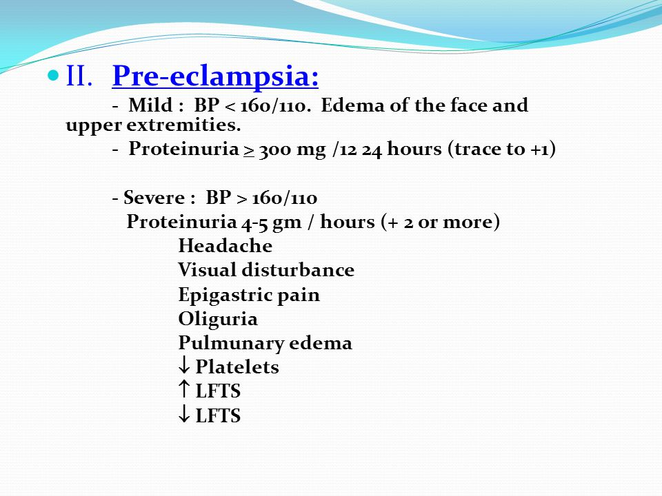 II. Pre-eclampsia: - Mild : BP < 160/110. Edema of the face and upper extremities. - Proteinuria > 300 mg /12 24 hours (trace to +1)