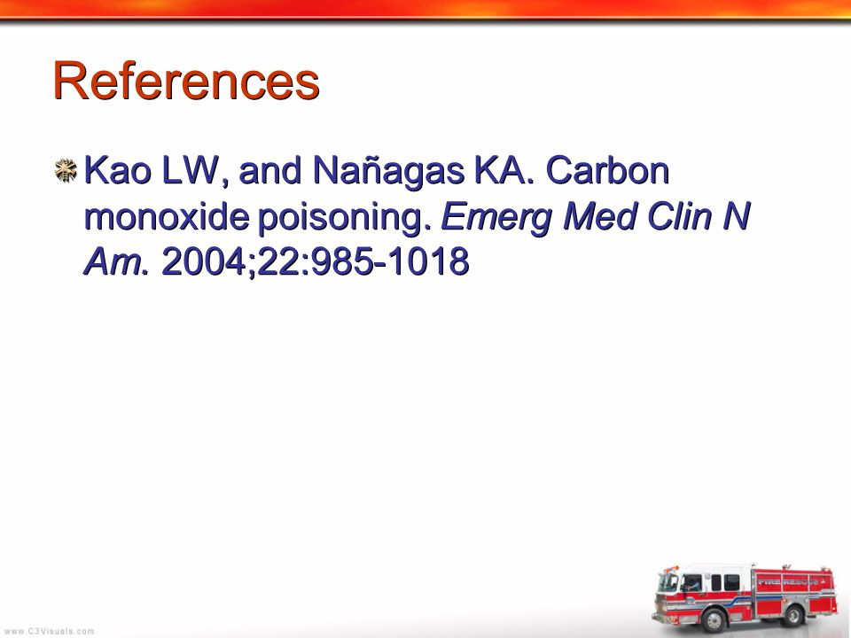 References Kao LW, and Nañagas KA. Carbon monoxide poisoning. Emerg Med Clin N Am. 2004;22:985-1018