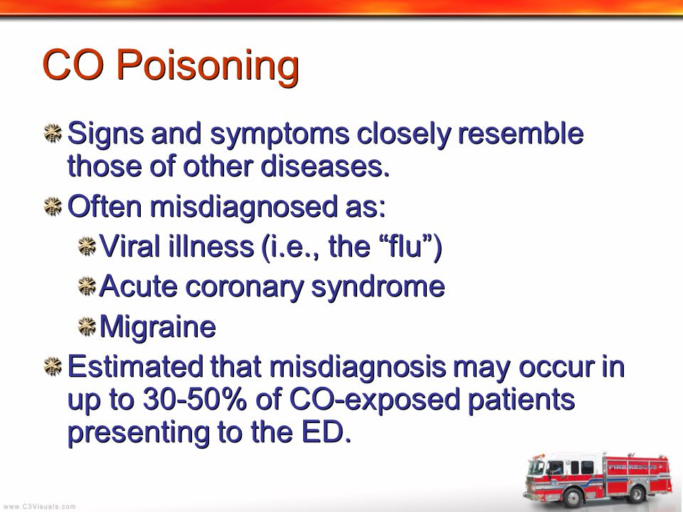 CO Poisoning Signs and symptoms closely resemble those of other diseases. Often misdiagnosed as: Viral illness (i.e., the flu )