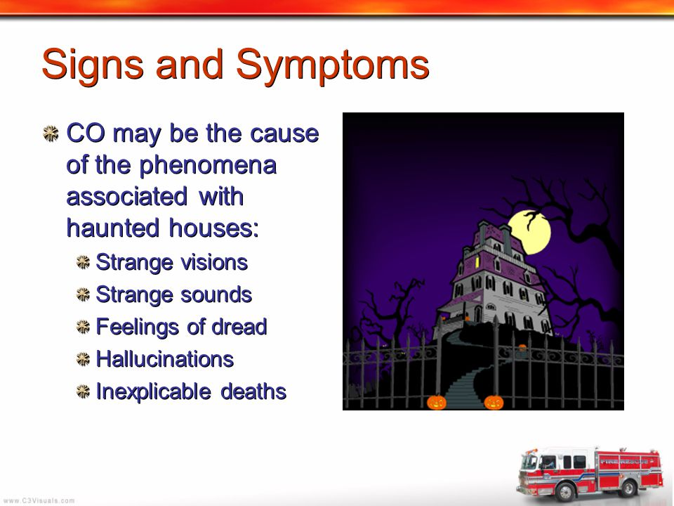 Signs and Symptoms CO may be the cause of the phenomena associated with haunted houses: Strange visions.