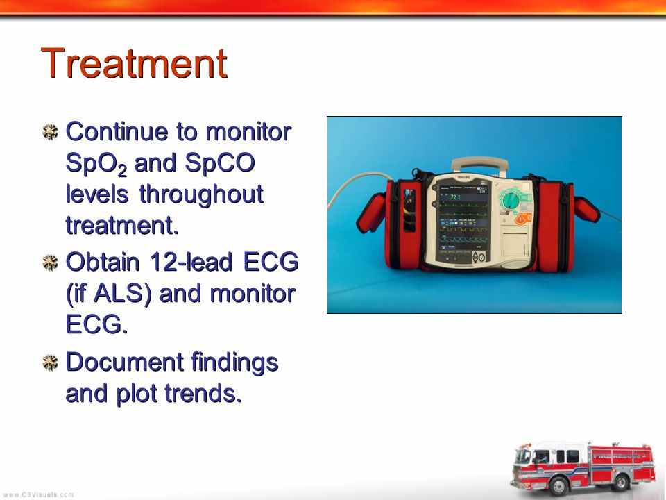 Treatment Continue to monitor SpO2 and SpCO levels throughout treatment. Obtain 12-lead ECG (if ALS) and monitor ECG.