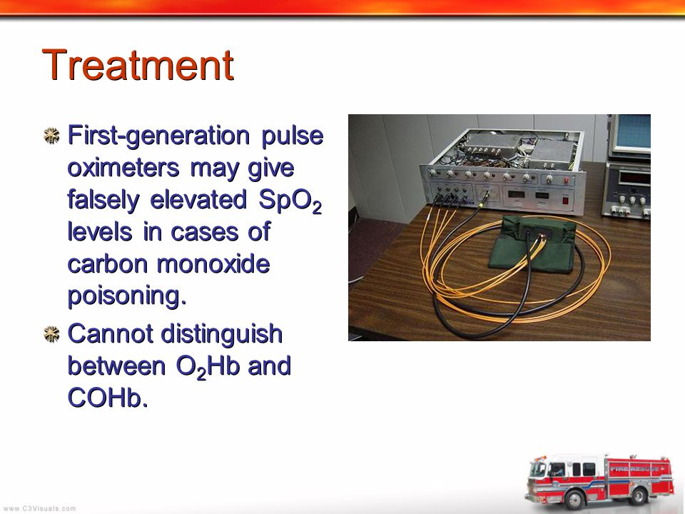 Treatment First-generation pulse oximeters may give falsely elevated SpO2 levels in cases of carbon monoxide poisoning.