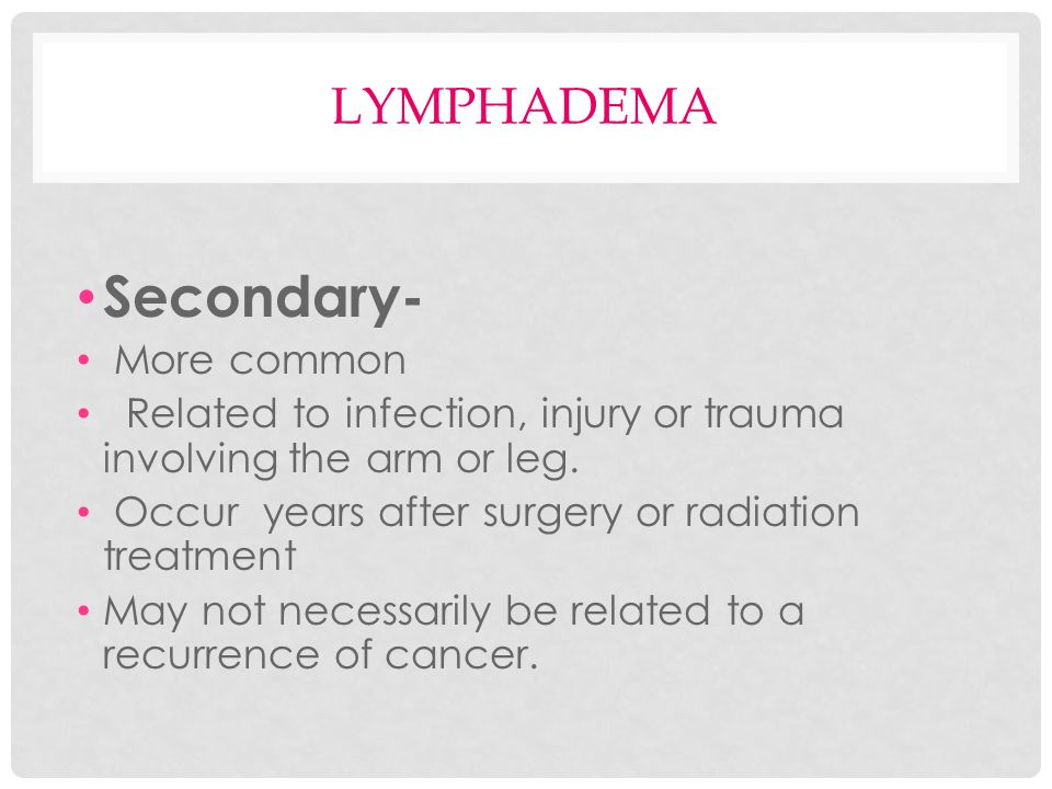 Secondary- lymphadema More common