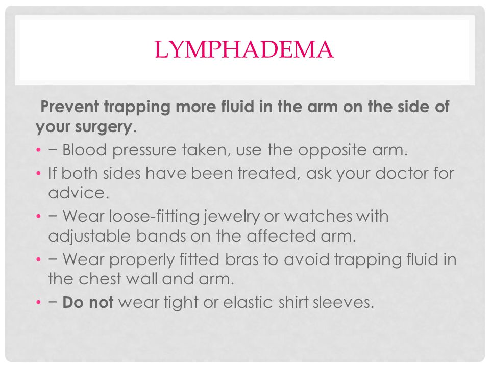 lymphadema Prevent trapping more fluid in the arm on the side of your surgery. − Blood pressure taken, use the opposite arm.