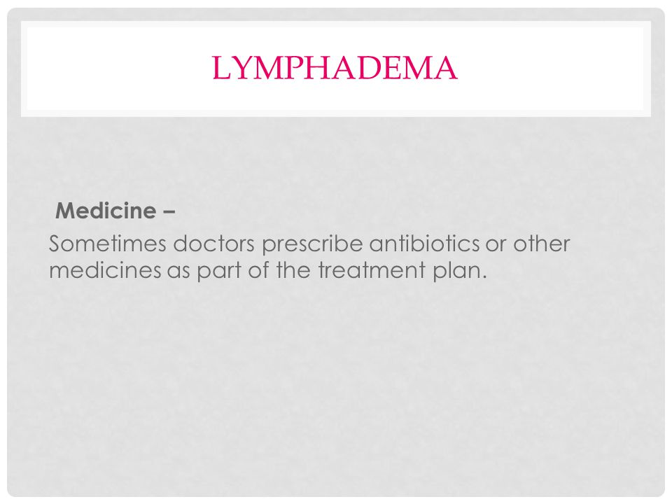 lymphadema Medicine – Sometimes doctors prescribe antibiotics or other medicines as part of the treatment plan.