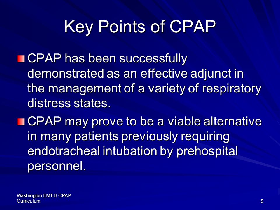 Key Points of CPAP CPAP has been successfully demonstrated as an effective adjunct in the management of a variety of respiratory distress states.