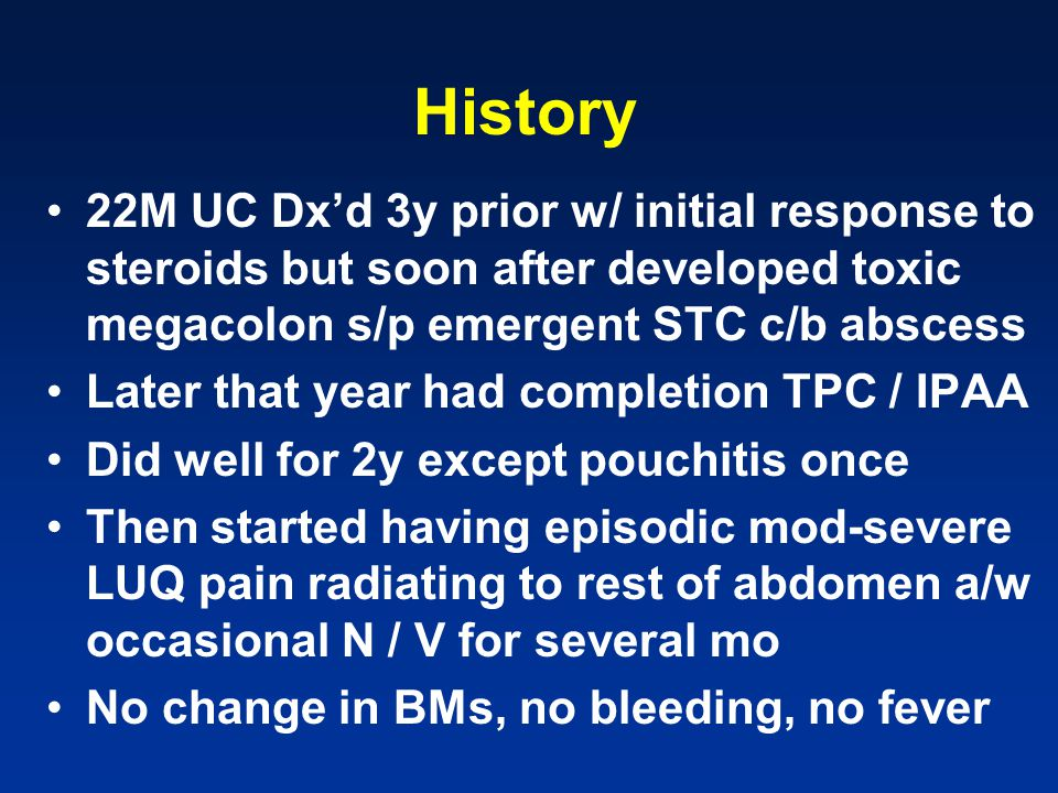 History 22M UC Dx'd 3y prior w/ initial response to steroids but soon after developed toxic megacolon s/p emergent STC c/b abscess.