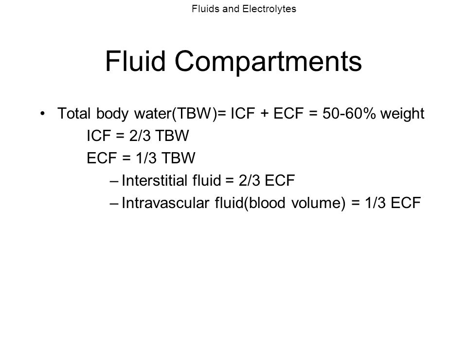 Fluid Compartments Total body water(TBW)= ICF + ECF = 50-60% weight