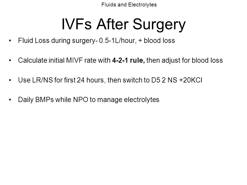 IVFs After Surgery Fluid Loss during surgery- 0.5-1L/hour, + blood loss. Calculate initial MIVF rate with 4-2-1 rule, then adjust for blood loss.