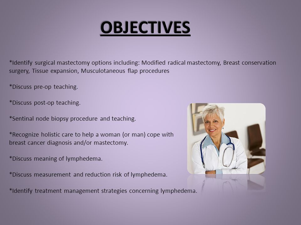 OBJECTIVES *Identify surgical mastectomy options including: Modified radical mastectomy, Breast conservation.