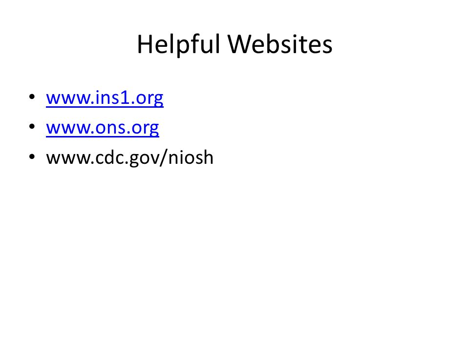 Helpful Websites www.ins1.org www.ons.org www.cdc.gov/niosh