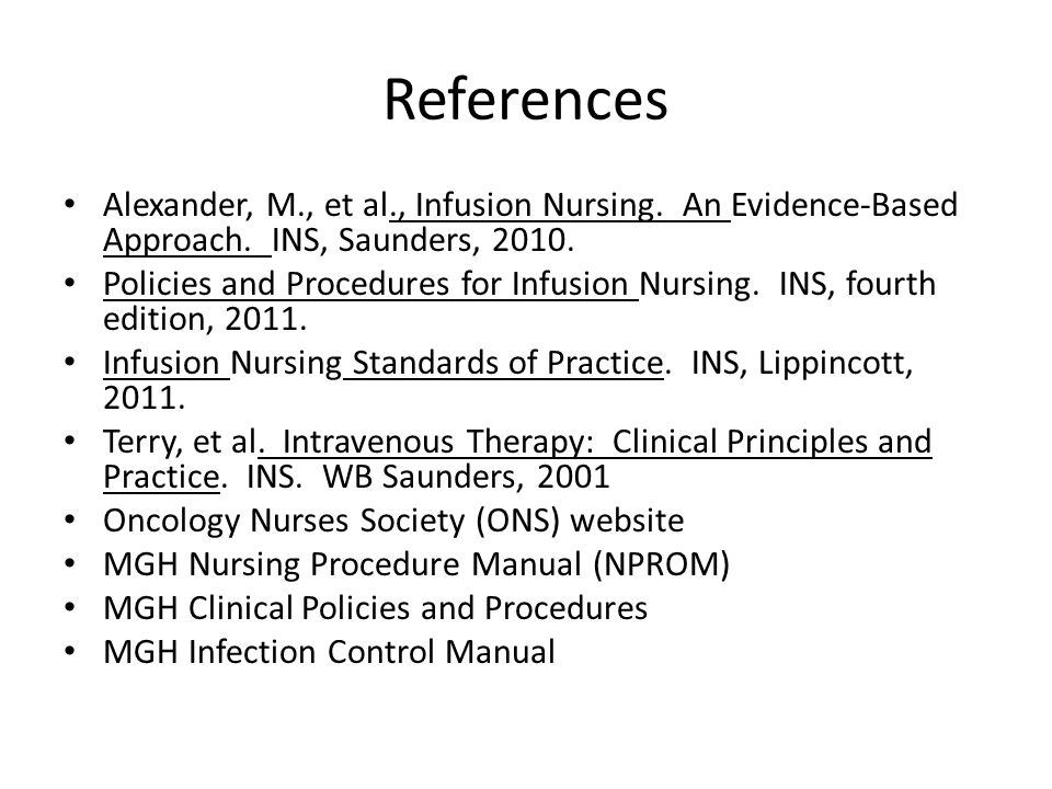 References Alexander, M., et al., Infusion Nursing. An Evidence-Based Approach. INS, Saunders, 2010.