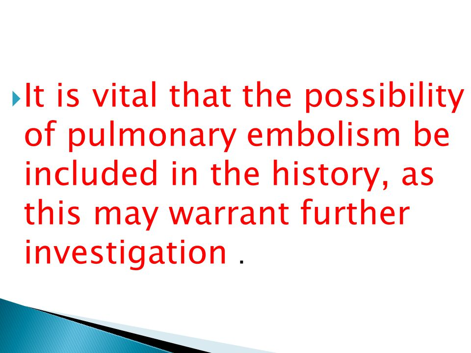 It is vital that the possibility of pulmonary embolism be included in the history, as this may warrant further investigation .