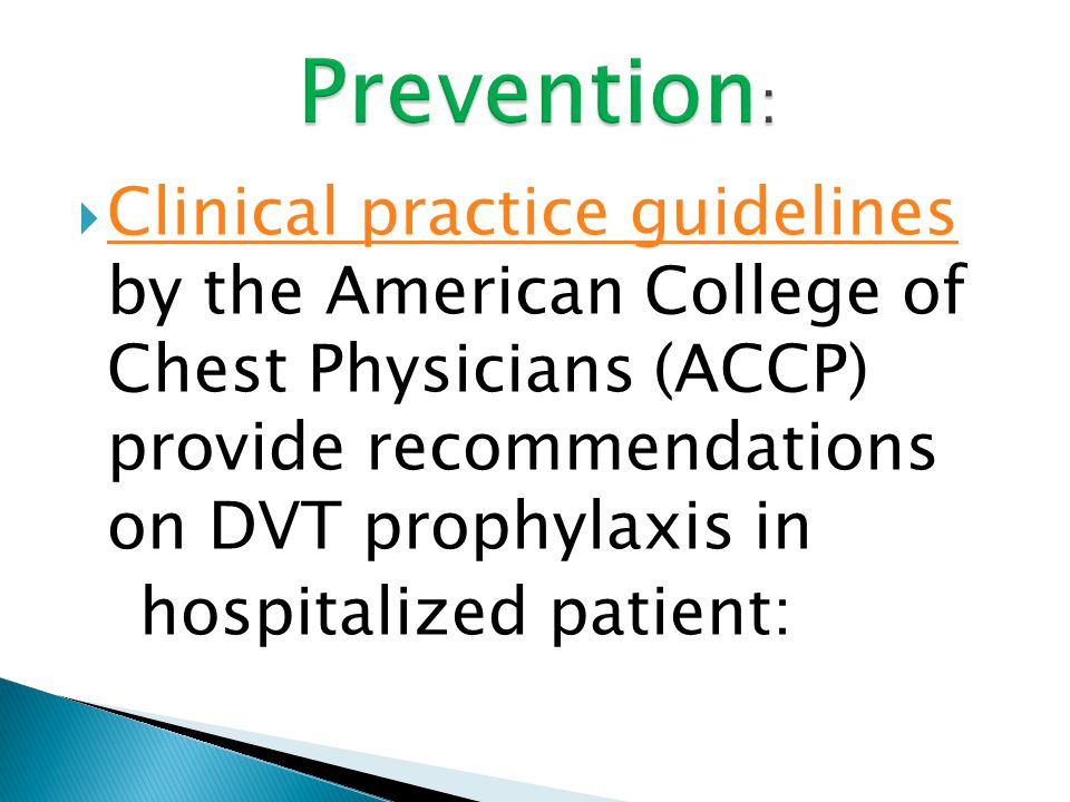 Prevention: Clinical practice guidelines by the American College of Chest Physicians (ACCP) provide recommendations on DVT prophylaxis in.