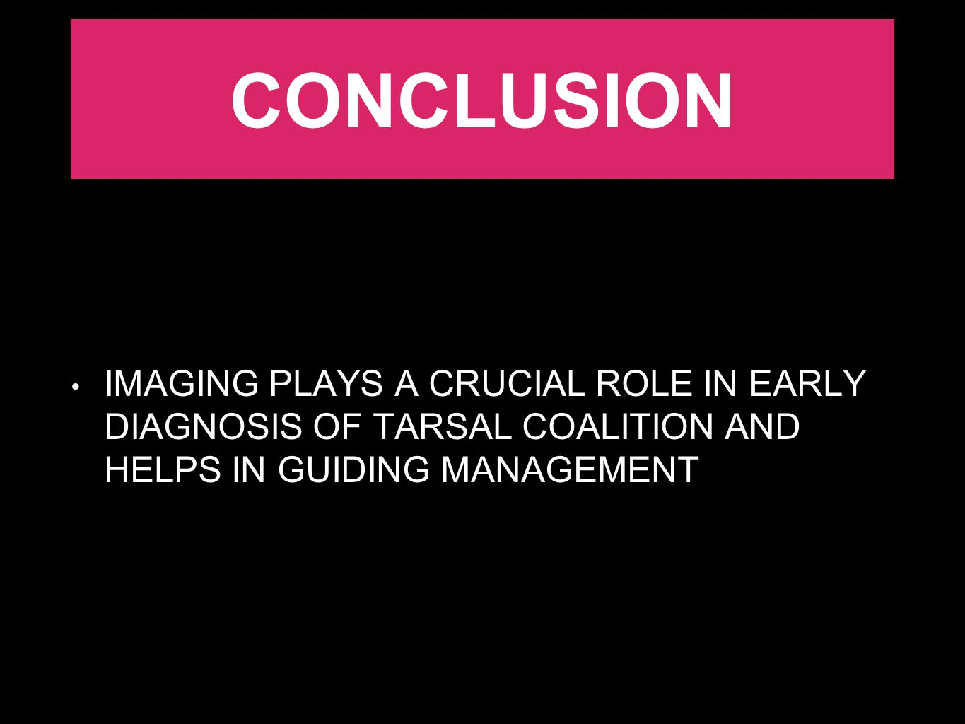 CONCLUSION IMAGING PLAYS A CRUCIAL ROLE IN EARLY DIAGNOSIS OF TARSAL COALITION AND HELPS IN GUIDING MANAGEMENT.