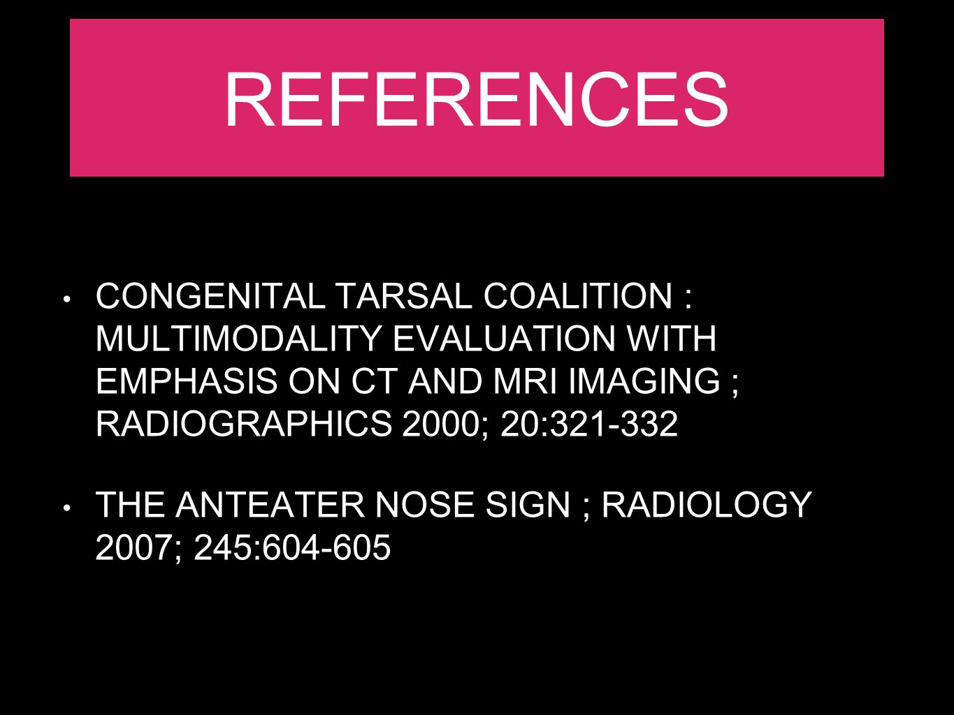 REFERENCES CONGENITAL TARSAL COALITION : MULTIMODALITY EVALUATION WITH EMPHASIS ON CT AND MRI IMAGING ; RADIOGRAPHICS 2000; 20:321-332.