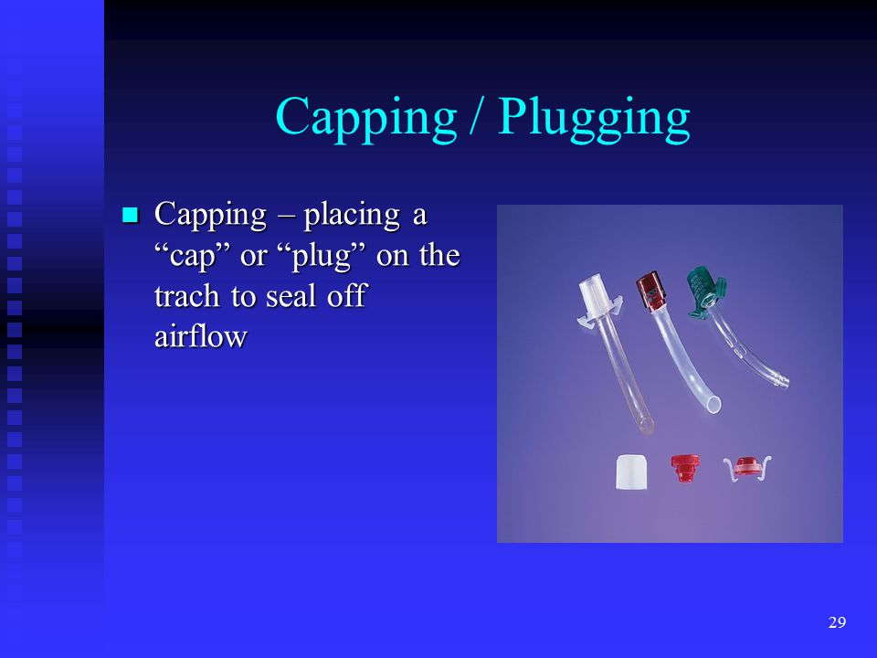 Capping / Plugging Capping – placing a cap or plug on the trach to seal off airflow trach MTL 4