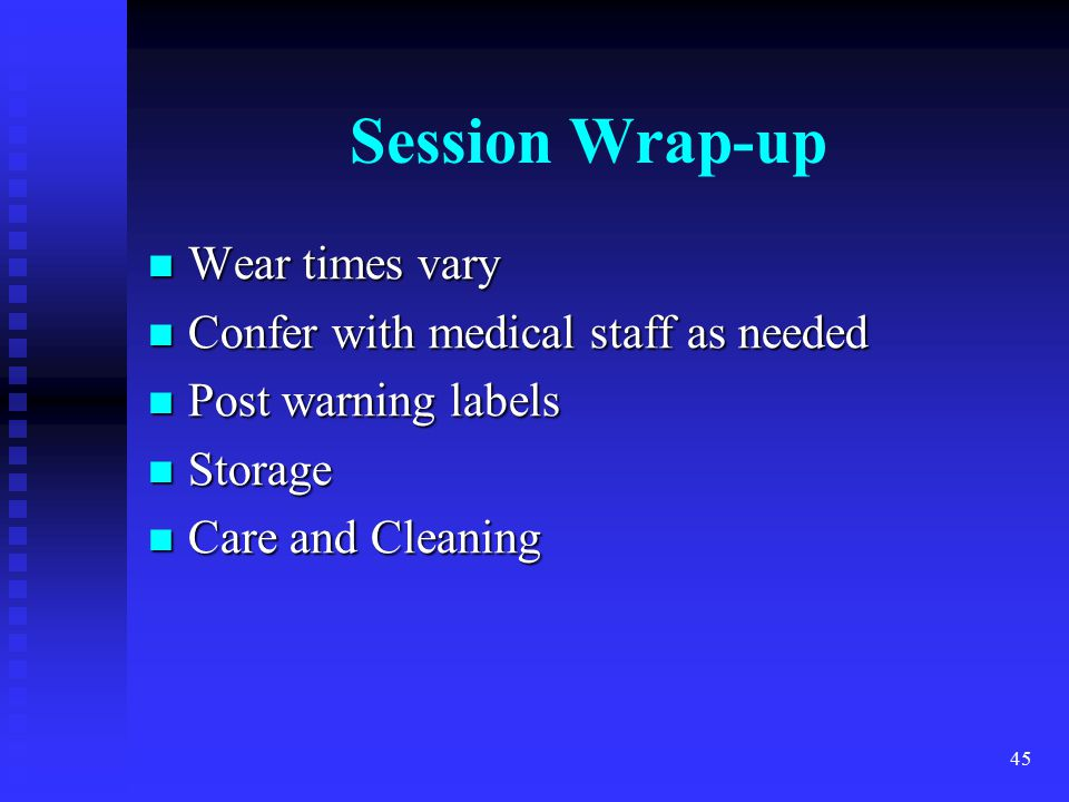 Session Wrap-up Wear times vary Confer with medical staff as needed