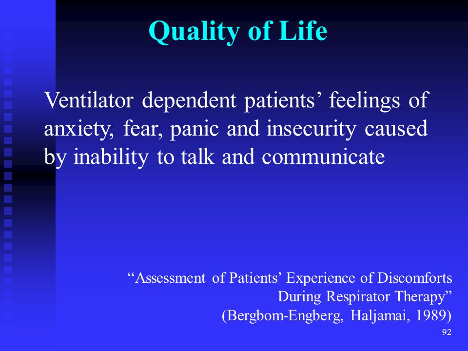 Quality of Life Ventilator dependent patients' feelings of anxiety, fear, panic and insecurity caused by inability to talk and communicate.