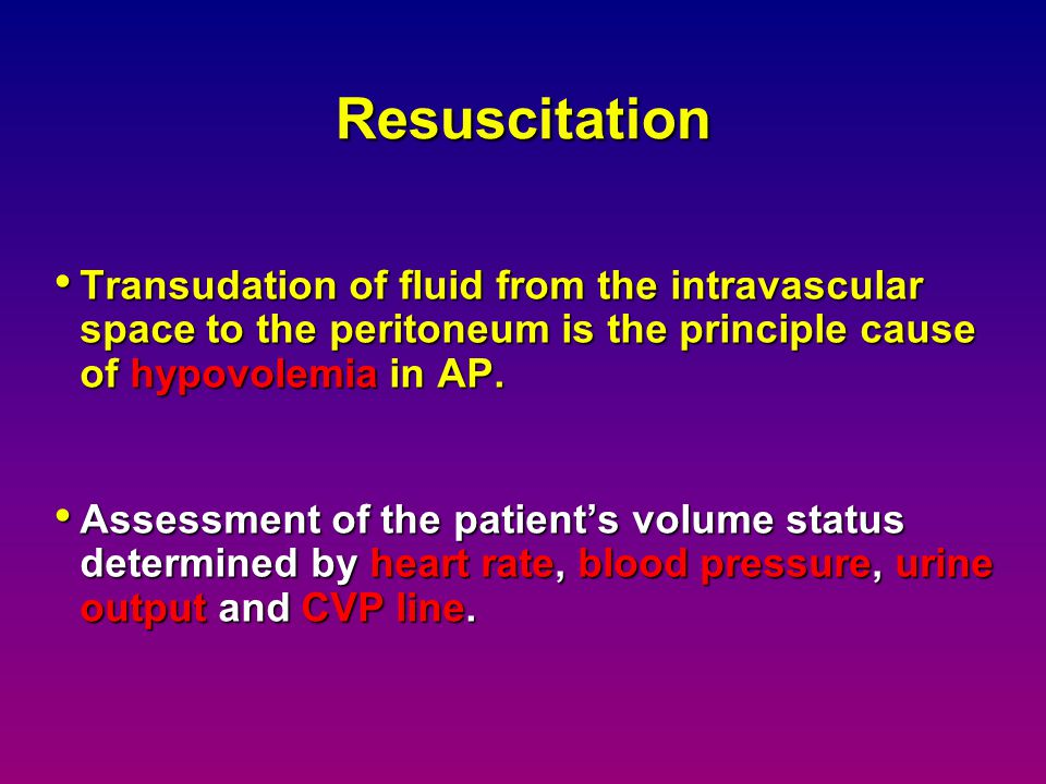Resuscitation Transudation of fluid from the intravascular space to the peritoneum is the principle cause of hypovolemia in AP.