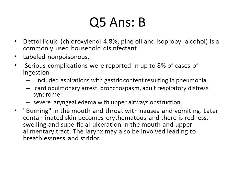 Q5 Ans: B Dettol liquid (chloroxylenol 4.8%, pine oil and isopropyl alcohol) is a commonly used household disinfectant.