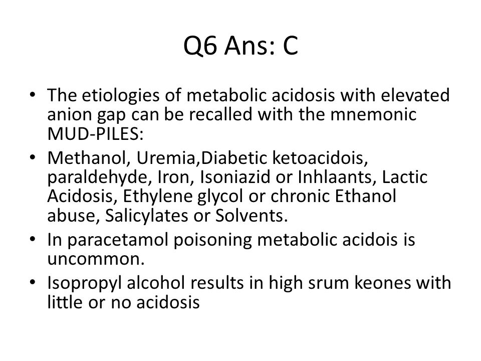 Q6 Ans: C The etiologies of metabolic acidosis with elevated anion gap can be recalled with the mnemonic MUD-PILES: