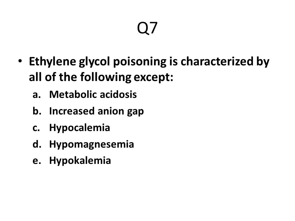 Q7 Ethylene glycol poisoning is characterized by all of the following except: Metabolic acidosis. Increased anion gap.