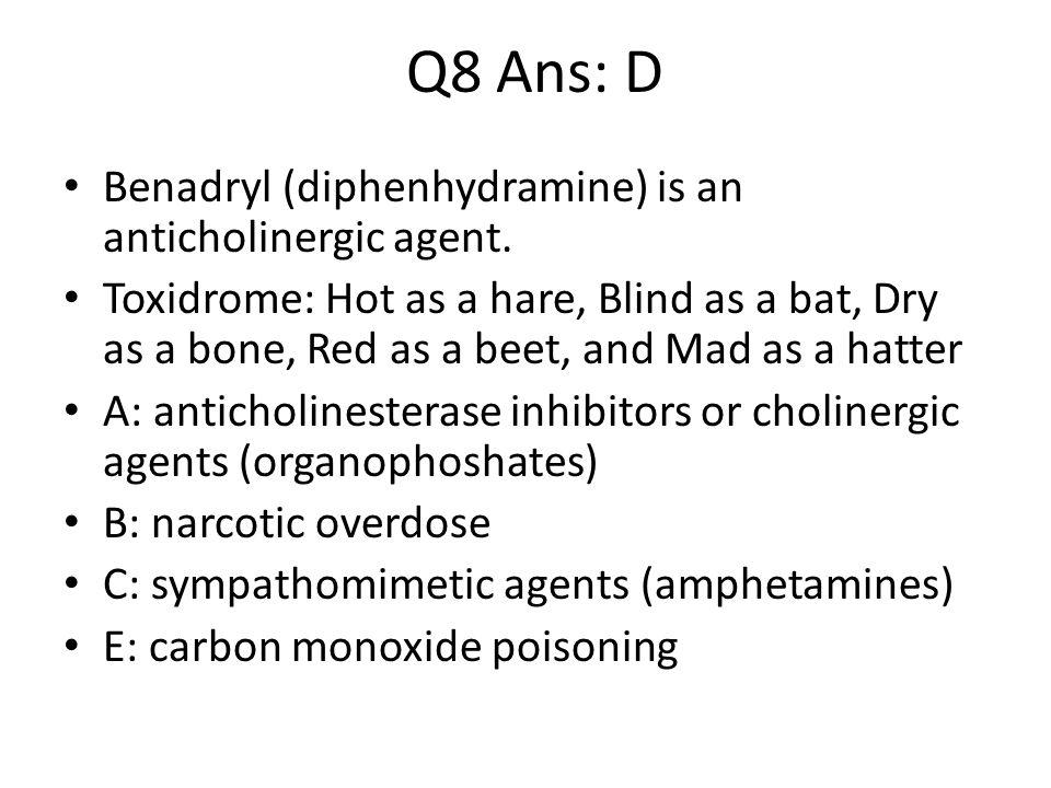 Q8 Ans: D Benadryl (diphenhydramine) is an anticholinergic agent.