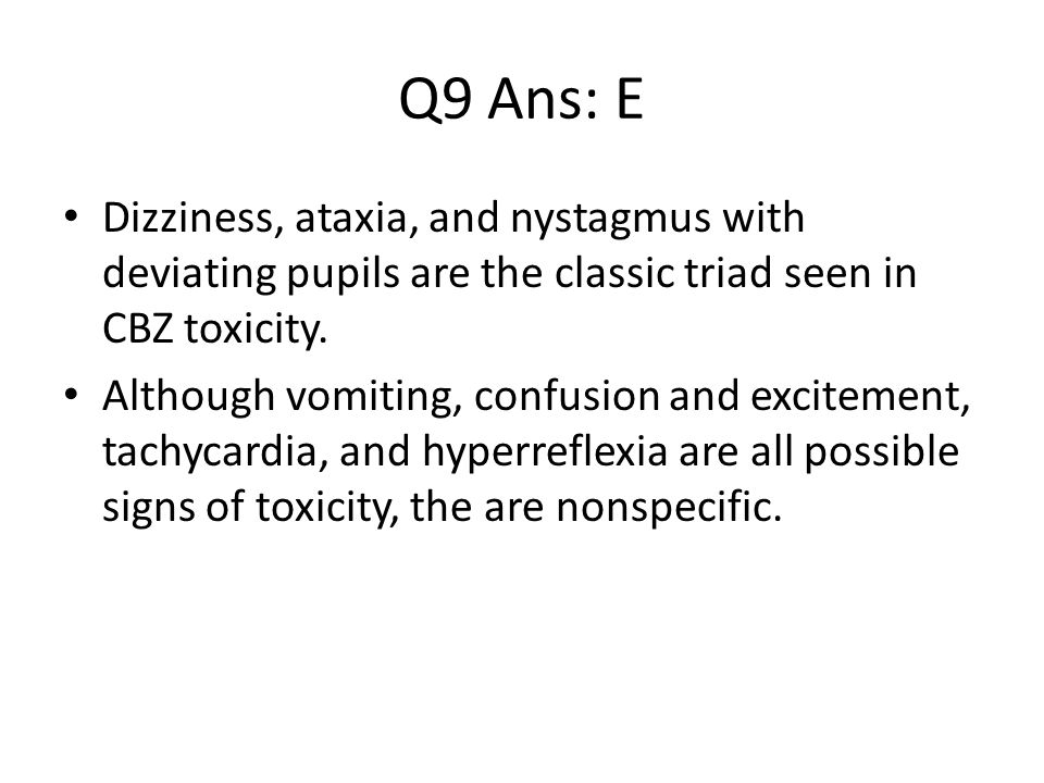 Q9 Ans: E Dizziness, ataxia, and nystagmus with deviating pupils are the classic triad seen in CBZ toxicity.