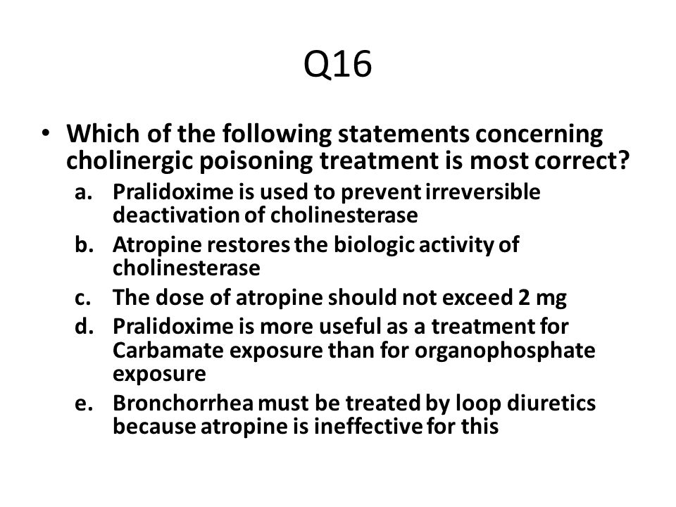 Q16 Which of the following statements concerning cholinergic poisoning treatment is most correct