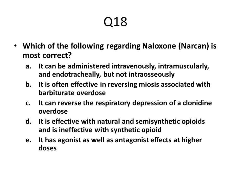 Q18 Which of the following regarding Naloxone (Narcan) is most correct