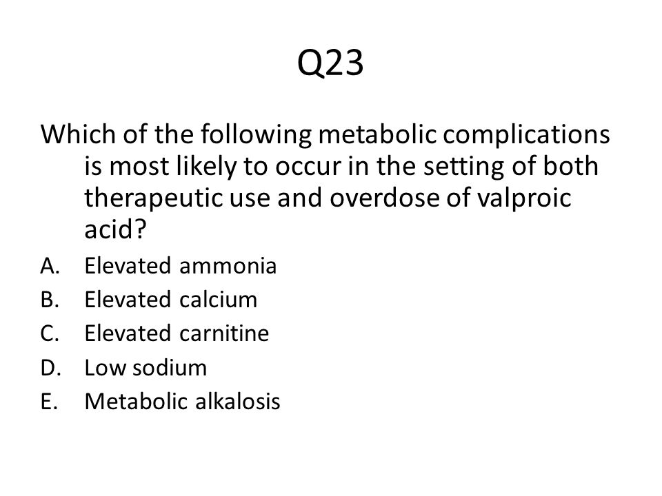 Q23 Which of the following metabolic complications is most likely to occur in the setting of both therapeutic use and overdose of valproic acid