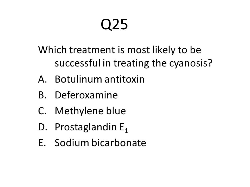 Q25 Which treatment is most likely to be successful in treating the cyanosis Botulinum antitoxin.