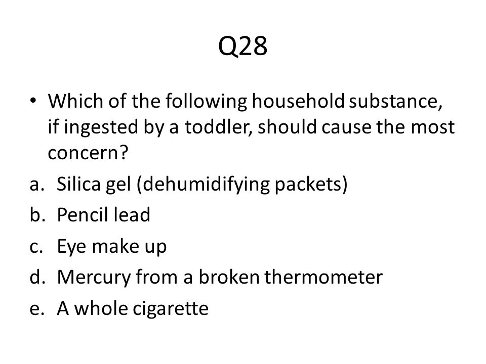Q28 Which of the following household substance, if ingested by a toddler, should cause the most concern