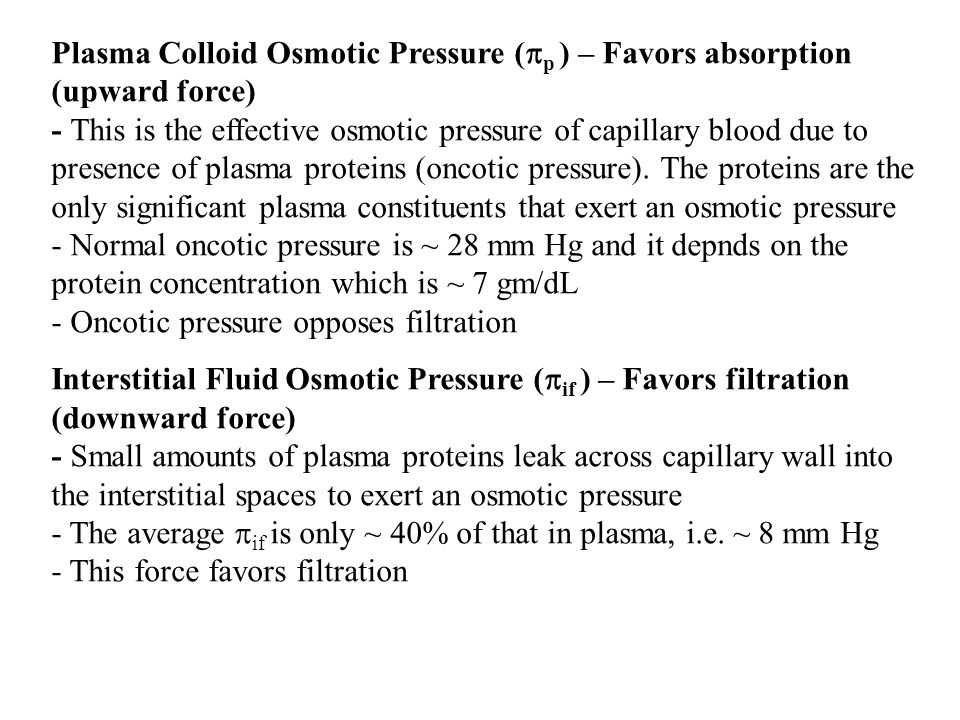 Plasma Colloid Osmotic Pressure (p ) – Favors absorption (upward force) - This is the effective osmotic pressure of capillary blood due to presence of plasma proteins (oncotic pressure). The proteins are the only significant plasma constituents that exert an osmotic pressure - Normal oncotic pressure is ~ 28 mm Hg and it depnds on the protein concentration which is ~ 7 gm/dL - Oncotic pressure opposes filtration