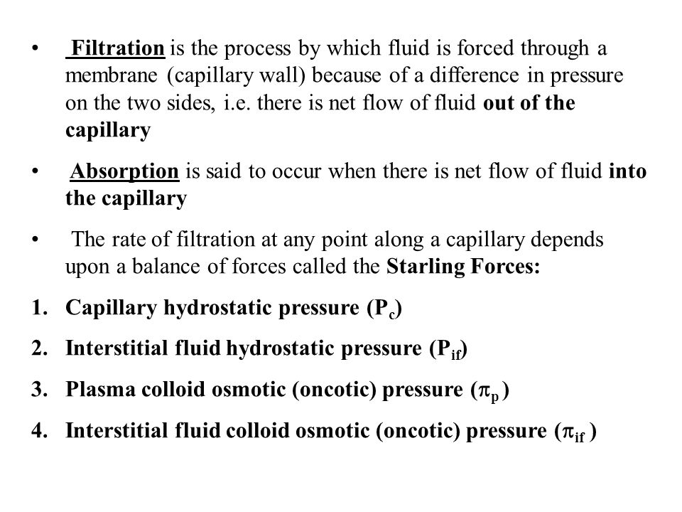 Filtration is the process by which fluid is forced through a membrane (capillary wall) because of a difference in pressure on the two sides, i.e. there is net flow of fluid out of the capillary