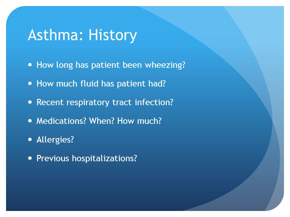 Asthma: History How long has patient been wheezing