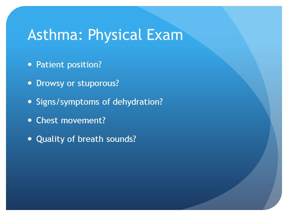 Asthma: Physical Exam Patient position Drowsy or stuporous