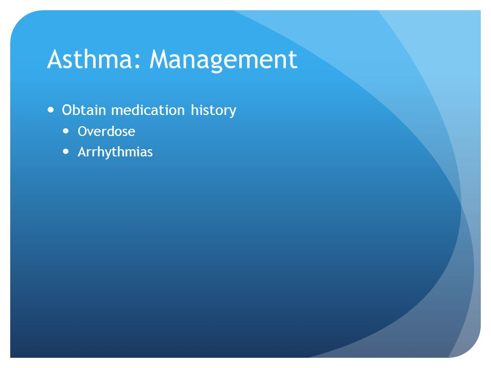 Asthma: Management Obtain medication history Overdose Arrhythmias