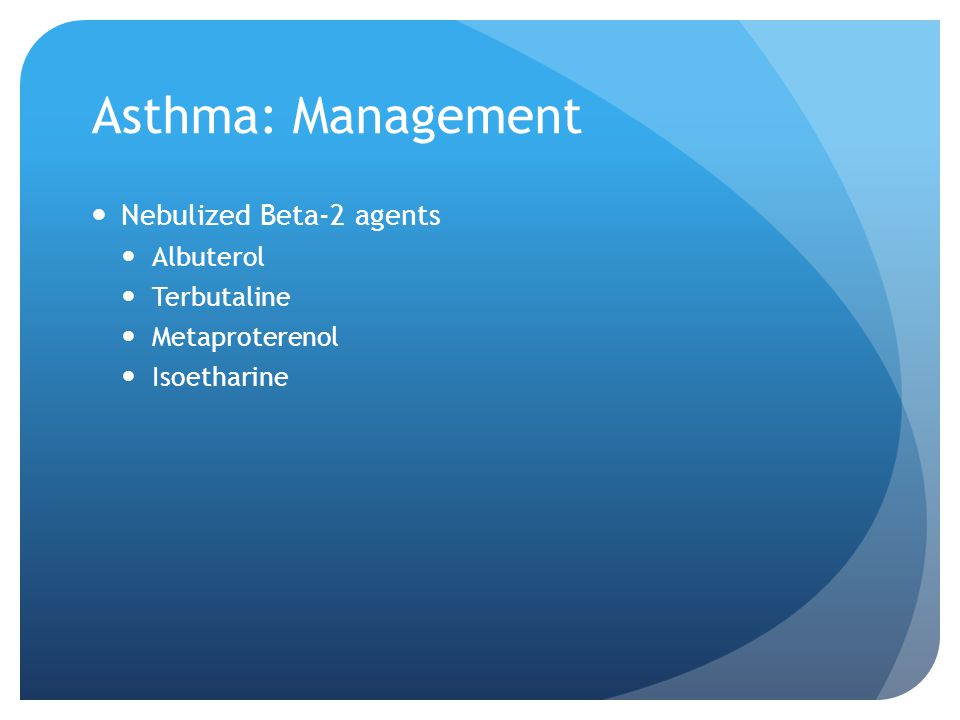 Asthma: Management Nebulized Beta-2 agents Albuterol Terbutaline