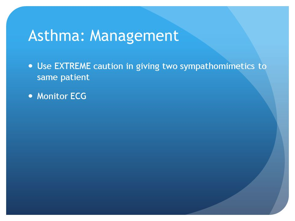Asthma: Management Use EXTREME caution in giving two sympathomimetics to same patient Monitor ECG