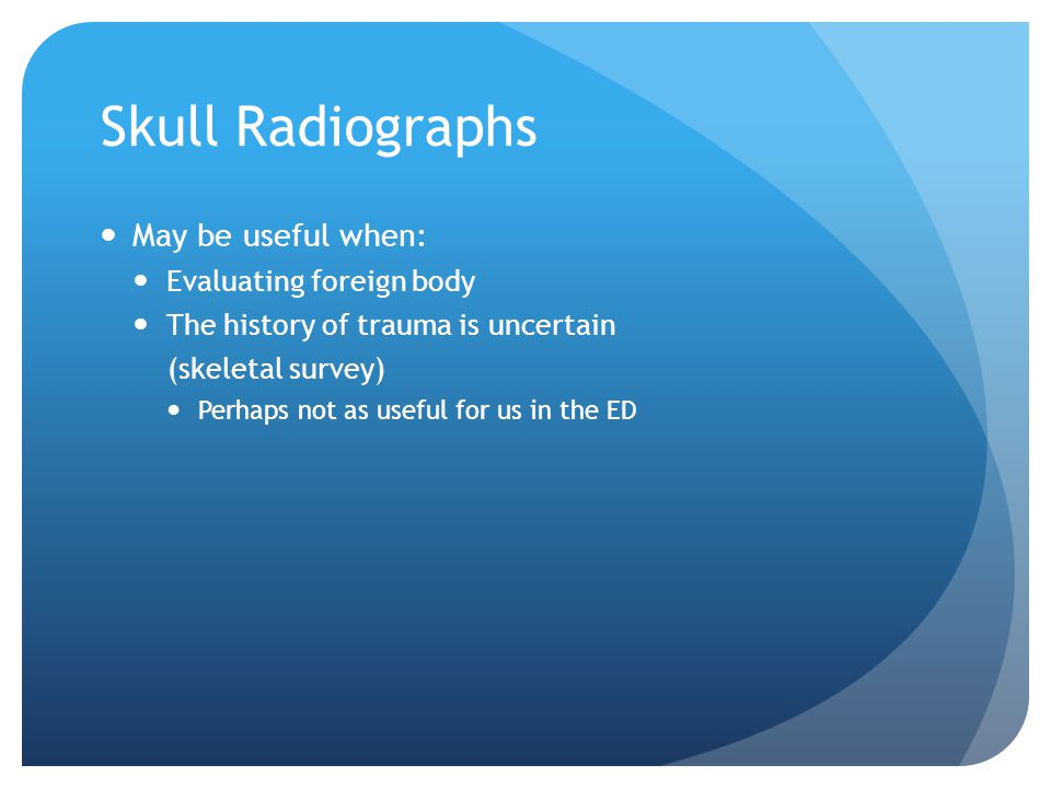Skull Radiographs May be useful when: Evaluating foreign body