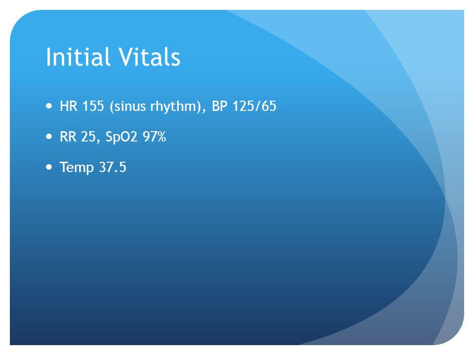 Initial Vitals HR 155 (sinus rhythm), BP 125/65 RR 25, SpO2 97%