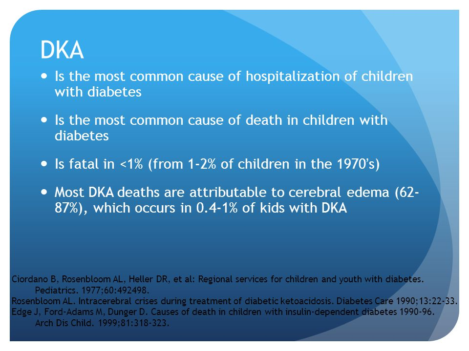DKA Is the most common cause of hospitalization of children with diabetes. Is the most common cause of death in children with diabetes.