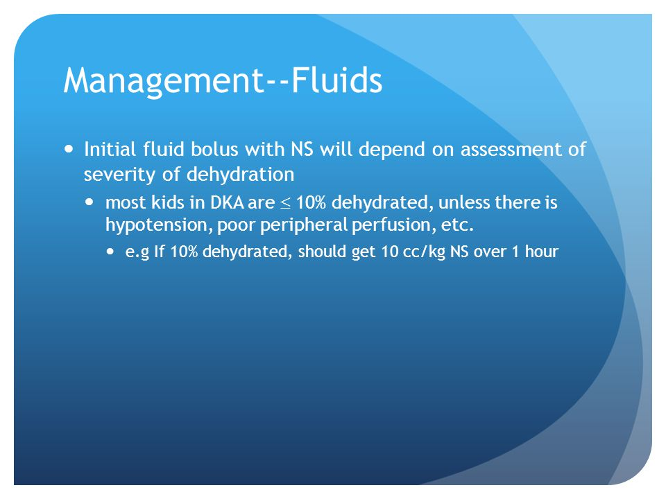 Management--Fluids Initial fluid bolus with NS will depend on assessment of severity of dehydration.
