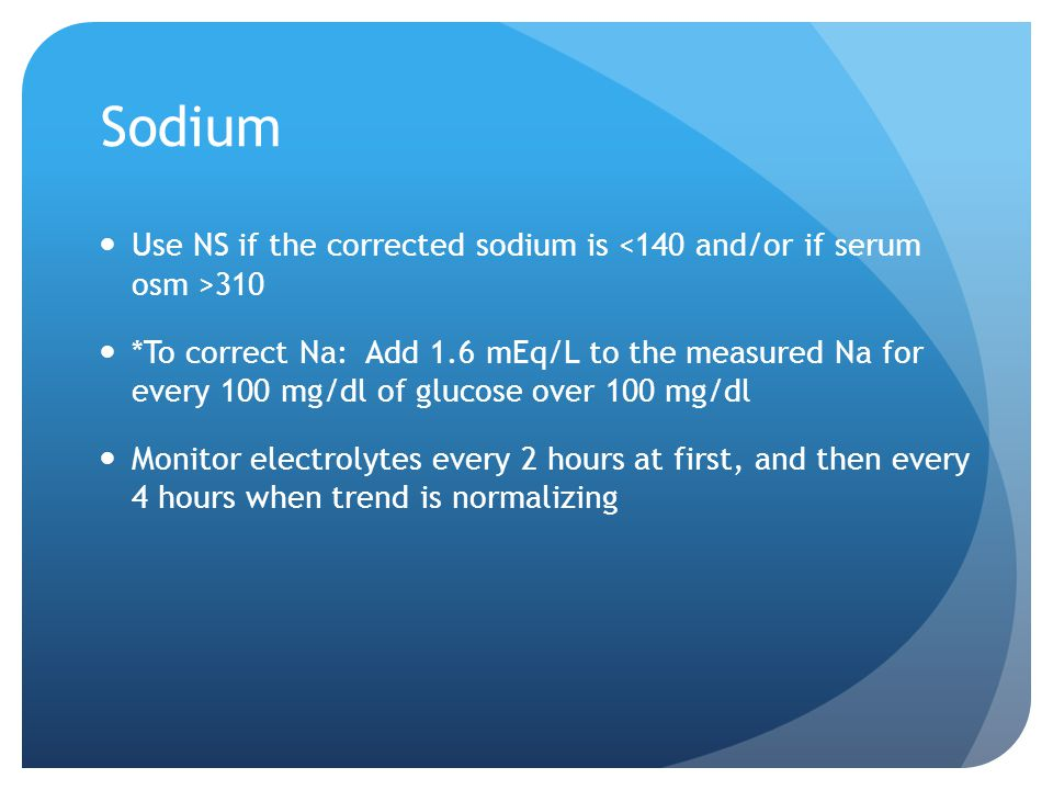 Sodium Use NS if the corrected sodium is <140 and/or if serum osm >310.