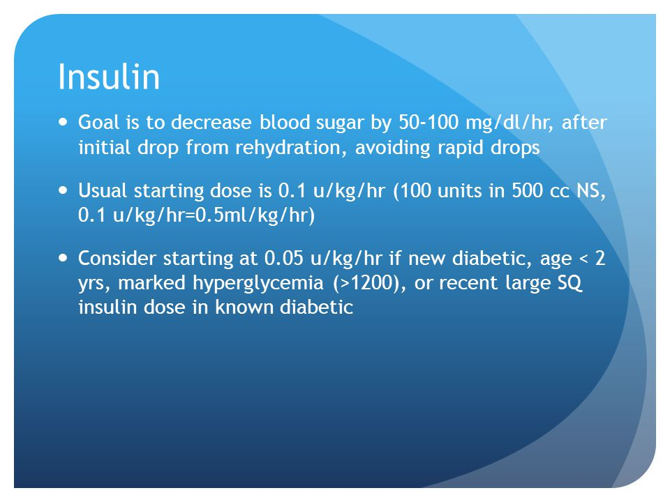 Insulin Goal is to decrease blood sugar by 50-100 mg/dl/hr, after initial drop from rehydration, avoiding rapid drops.