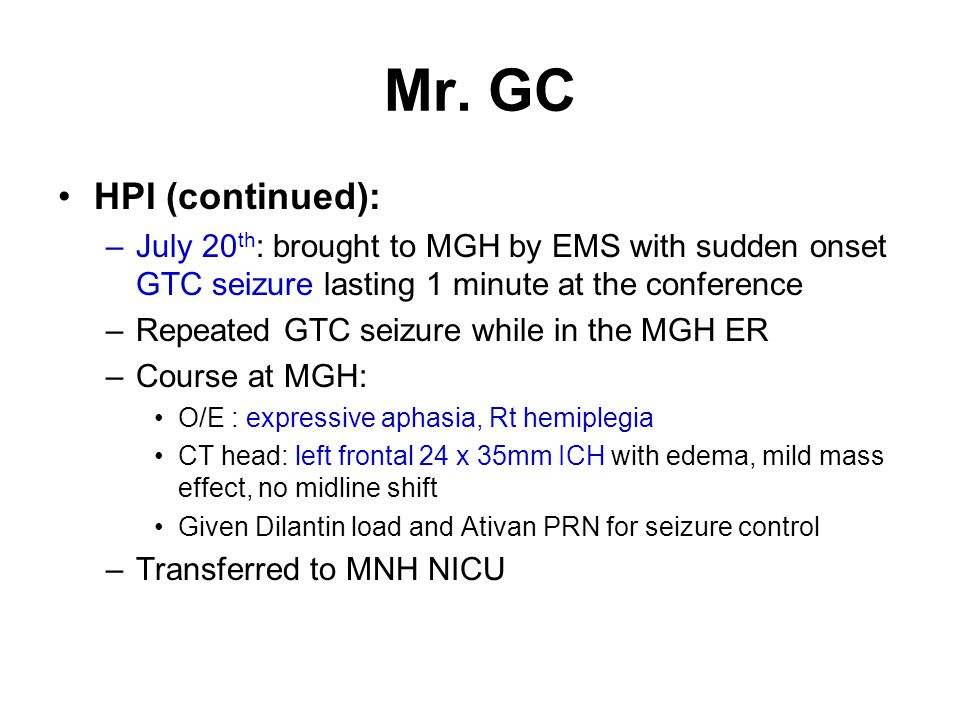 Mr. GC HPI (continued): July 20th: brought to MGH by EMS with sudden onset GTC seizure lasting 1 minute at the conference.