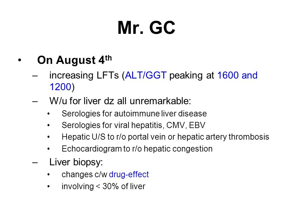 Mr. GC On August 4th. increasing LFTs (ALT/GGT peaking at 1600 and 1200) W/u for liver dz all unremarkable: