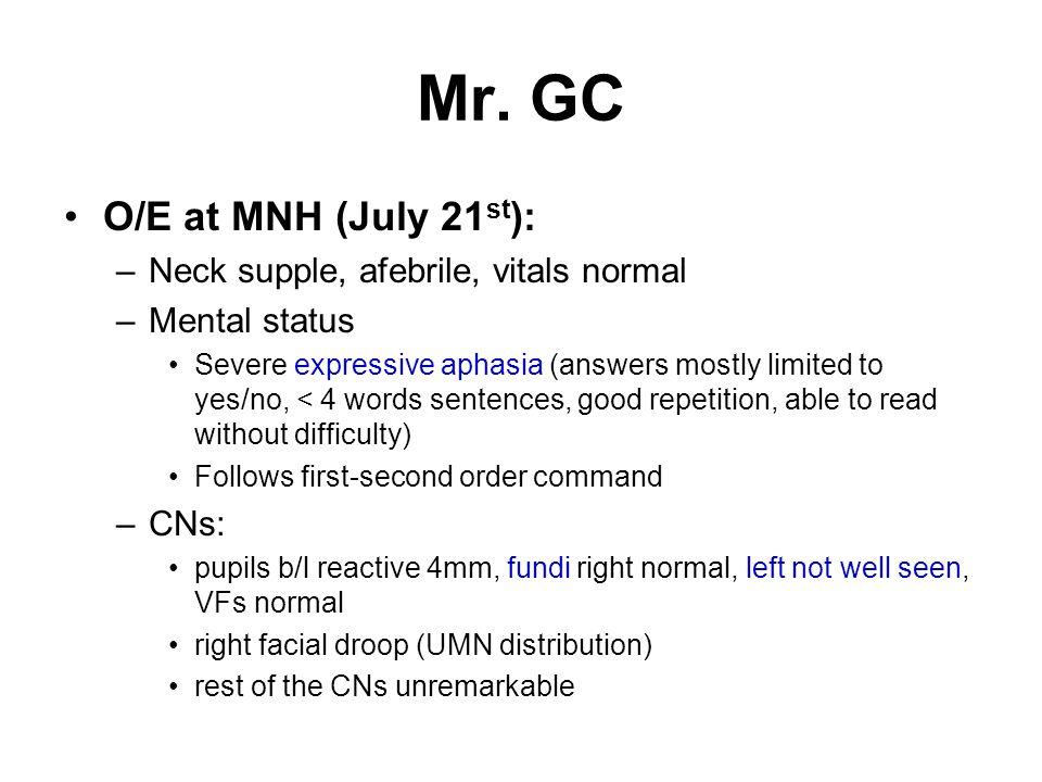 Mr. GC O/E at MNH (July 21st): Neck supple, afebrile, vitals normal